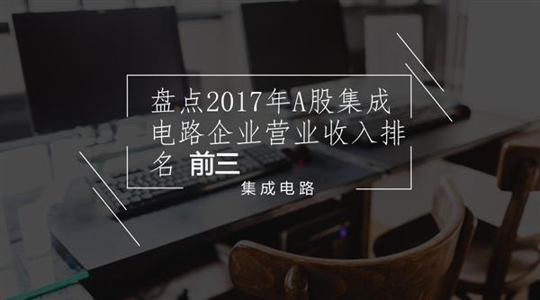 盘点2017年A股集成电路企业营业收入排名前三