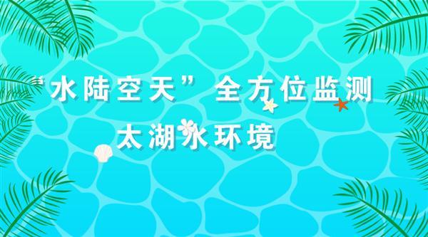 """""""水陆空天""""全方位监测江苏无锡太湖水环境"""