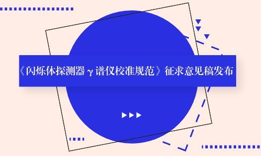 《闪烁体探测器γ谱仪校准规范》征求意见稿发布