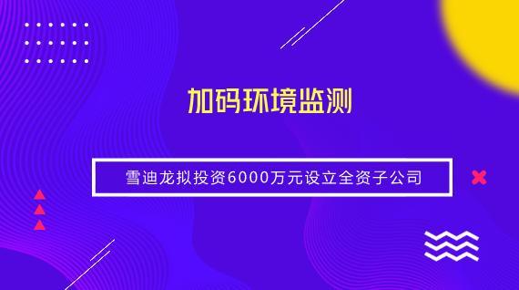 加码环境监测 雪迪龙拟投资6000万设立全资子公司