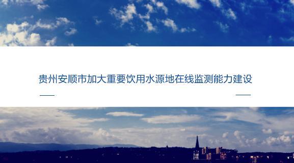 贵州安顺市加大重要饮用水源地在线监测能力建设