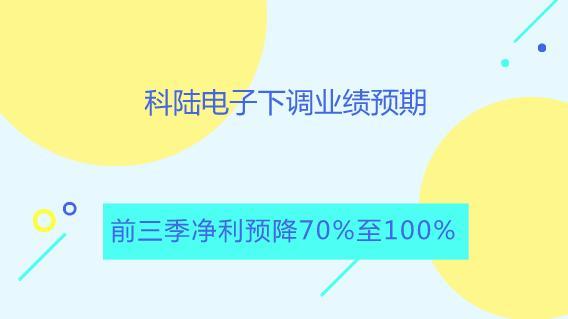 科陸電子下調業績預期 前三季凈利預降70%至100%