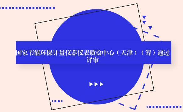 国家节能环保计量仪器仪表质检中心(天津)(筹)通过评审