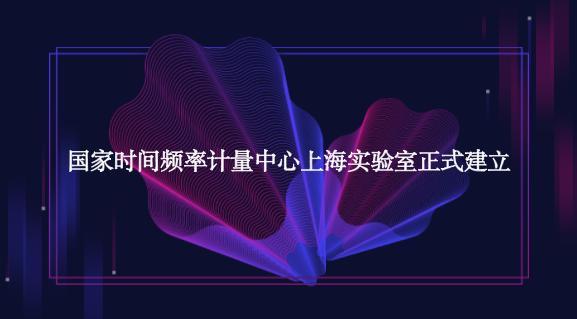 国家时间频率计量中心上海实验室正式建立