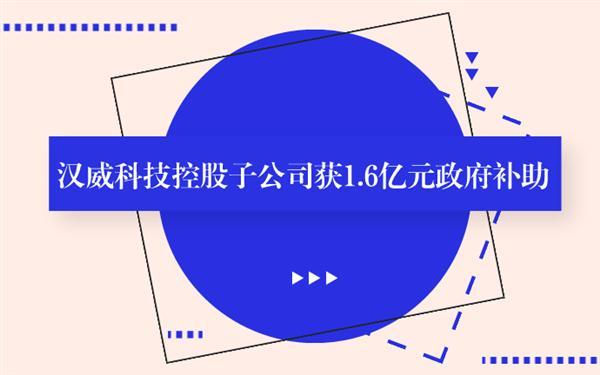汉威科技控股子公司获1.6亿元政府补助