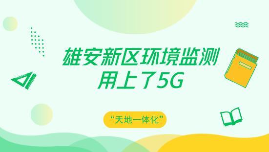 """雄安新区应用5G技术搭建""""天地一体化""""环境监测体系"""