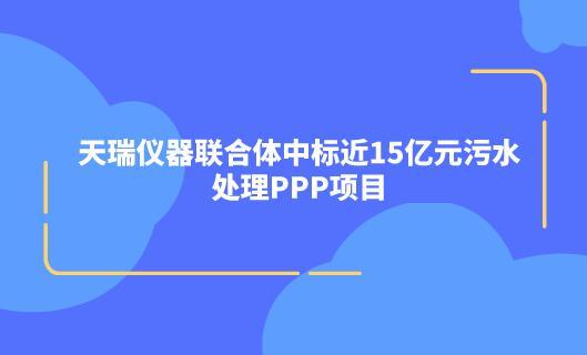 天瑞仪器联合体中标近15亿元污水处理PPP项目