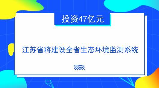 投资47亿元 江苏省将建设全省生态环境监测系统