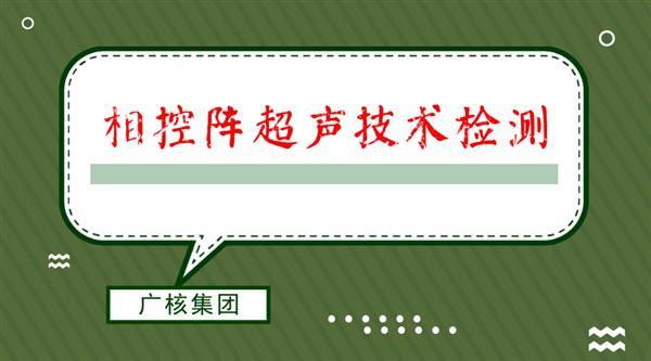 广东阳江核电采用相控阵超声技术检测常规岛焊缝
