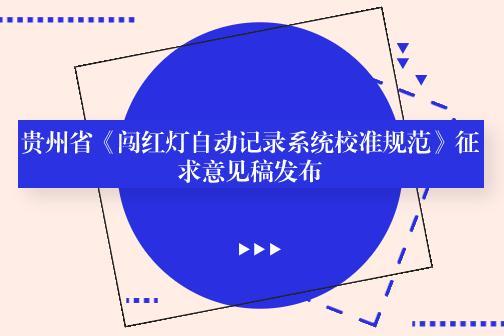 贵州省《闯红?#35889;?#21160;记录系统校准规范》征求意见稿发布