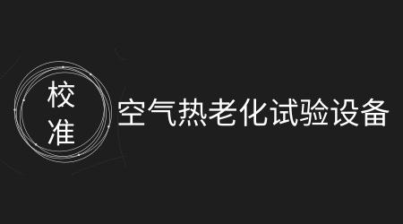 浙江省《空气热老化试验设备校准规范》印发